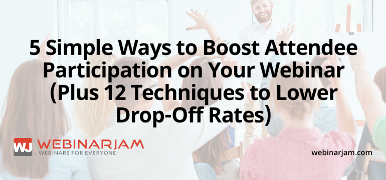 5 Simple Ways To Boost Attendee Participation On Your Webinar (Plus 12 Techniques To Lower Drop Off Rates)