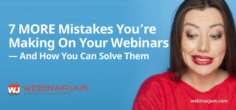 7 MORE Mistakes You're Making On Your Webinars — And How You Can Solve Them
